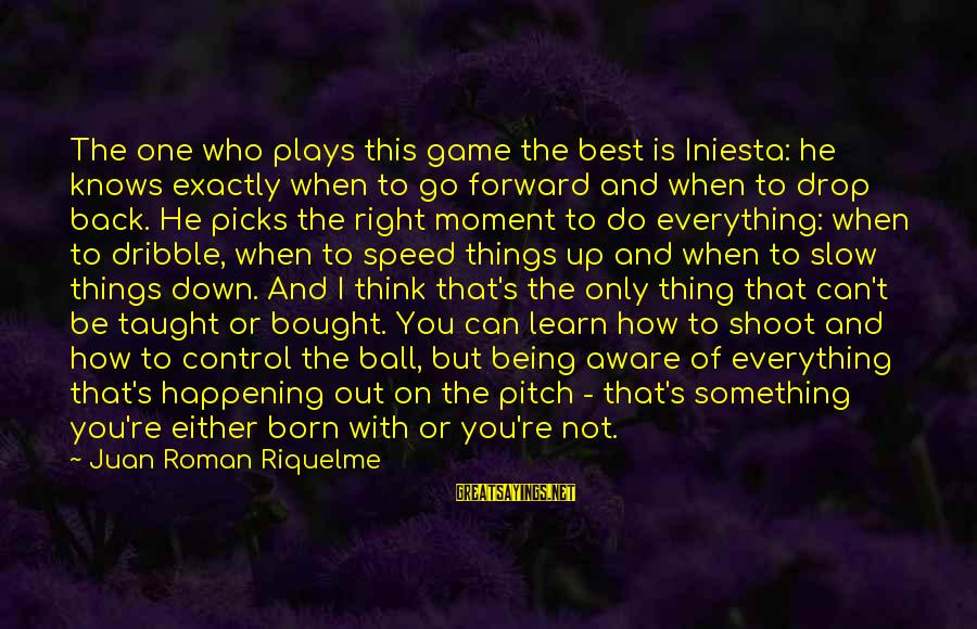 Iniesta Sayings By Juan Roman Riquelme: The one who plays this game the best is Iniesta: he knows exactly when to