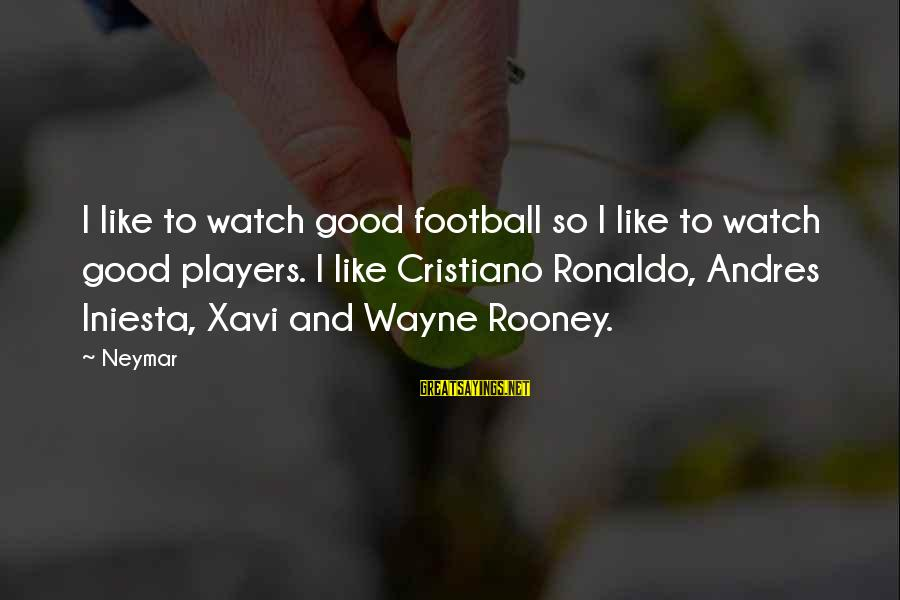 Iniesta Sayings By Neymar: I like to watch good football so I like to watch good players. I like