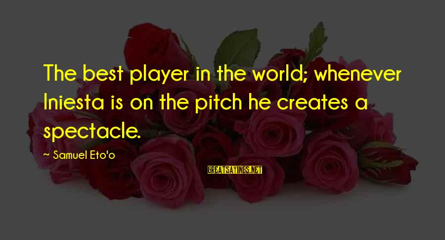 Iniesta Sayings By Samuel Eto'o: The best player in the world; whenever Iniesta is on the pitch he creates a