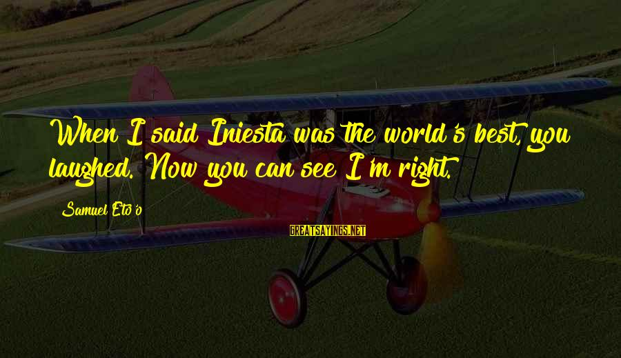 Iniesta Sayings By Samuel Eto'o: When I said Iniesta was the world's best, you laughed. Now you can see I'm