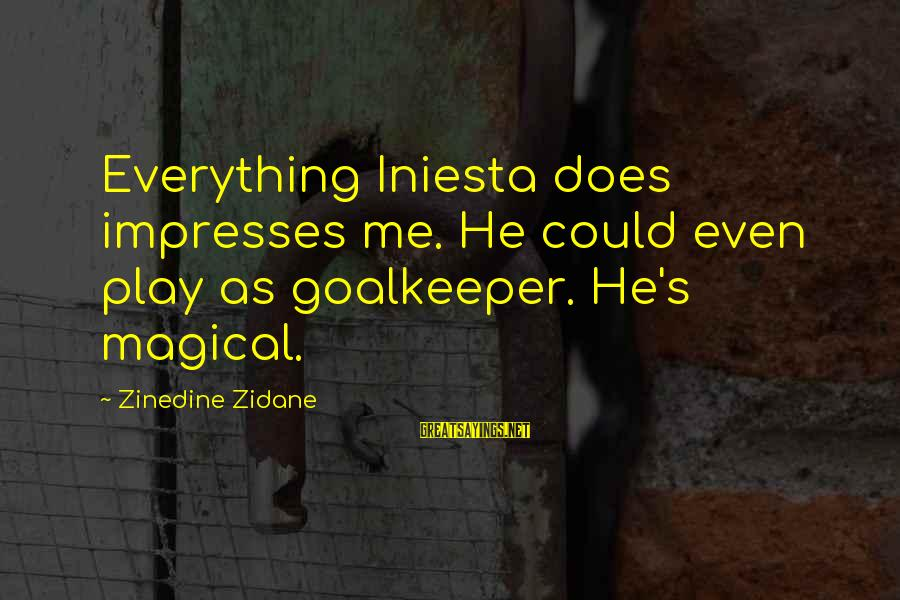 Iniesta Sayings By Zinedine Zidane: Everything Iniesta does impresses me. He could even play as goalkeeper. He's magical.