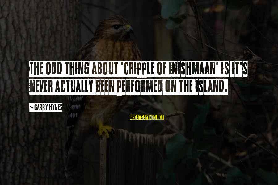 Inishmaan Sayings By Garry Hynes: The odd thing about 'Cripple of Inishmaan' is it's never actually been performed on the