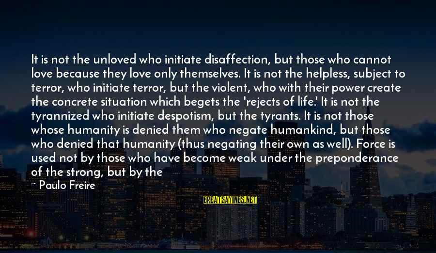Initiate Love Sayings By Paulo Freire: It is not the unloved who initiate disaffection, but those who cannot love because they