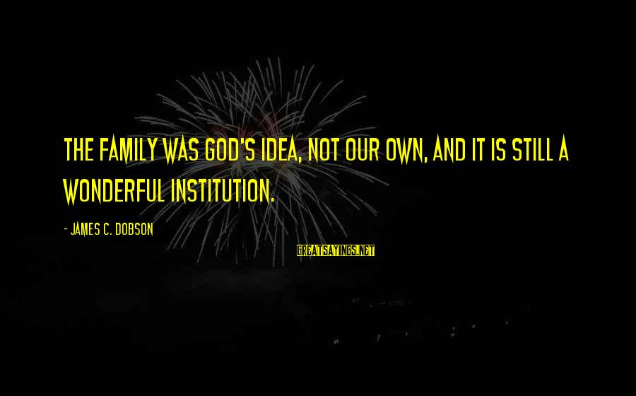 Inlaws And Marriage Sayings By James C. Dobson: The family was God's idea, not our own, and it is still a wonderful institution.
