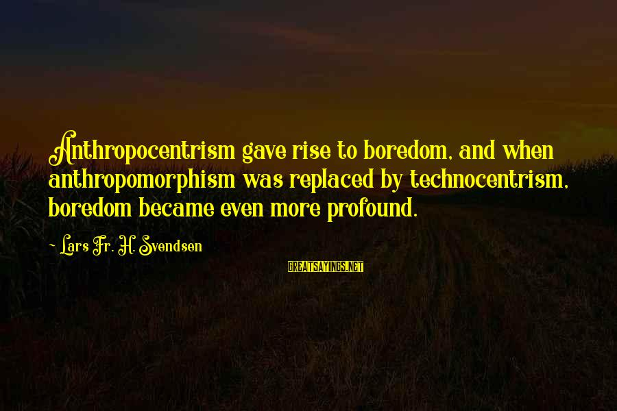 Inlaws And Marriage Sayings By Lars Fr. H. Svendsen: Anthropocentrism gave rise to boredom, and when anthropomorphism was replaced by technocentrism, boredom became even