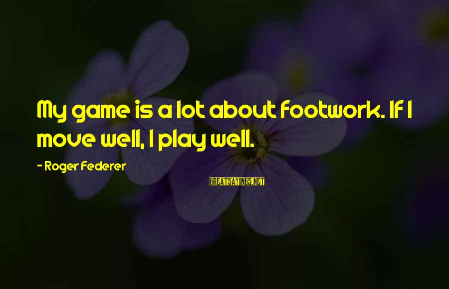Inlaws And Marriage Sayings By Roger Federer: My game is a lot about footwork. If I move well, I play well.