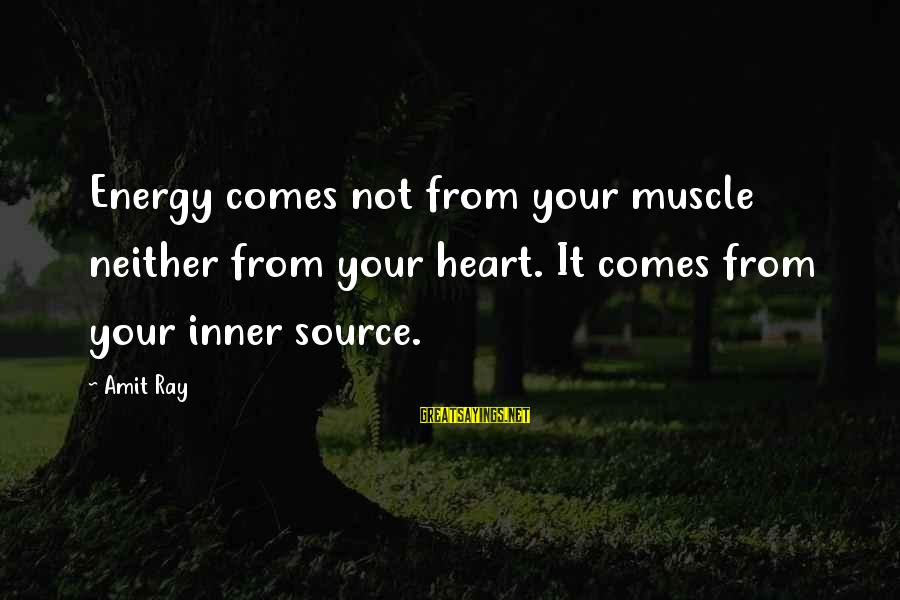 Inner Source Sayings By Amit Ray: Energy comes not from your muscle neither from your heart. It comes from your inner