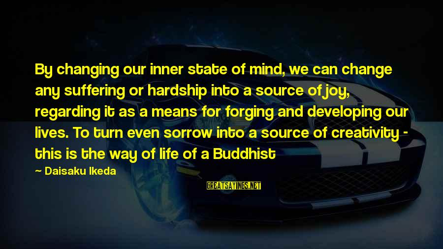 Inner Source Sayings By Daisaku Ikeda: By changing our inner state of mind, we can change any suffering or hardship into