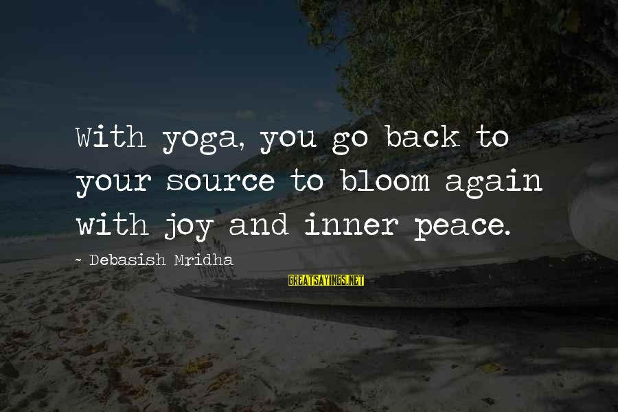 Inner Source Sayings By Debasish Mridha: With yoga, you go back to your source to bloom again with joy and inner