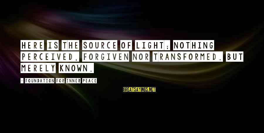 Inner Source Sayings By Foundation For Inner Peace: Here is the Source of light; nothing perceived, forgiven nor transformed. But merely known.