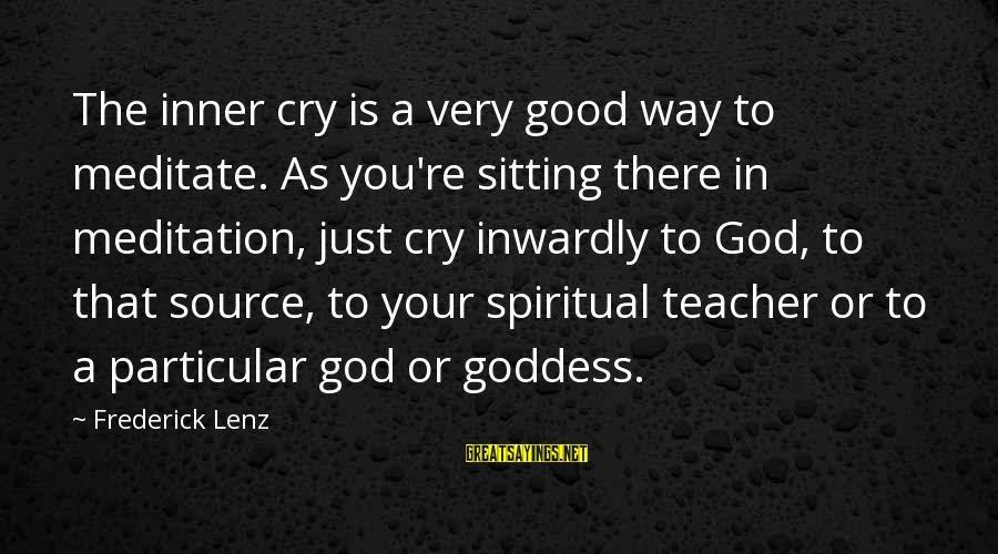 Inner Source Sayings By Frederick Lenz: The inner cry is a very good way to meditate. As you're sitting there in