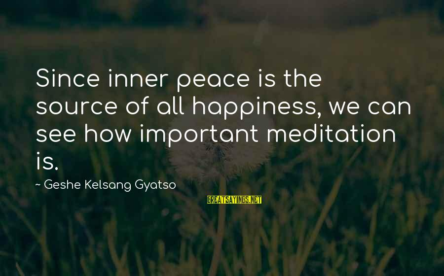 Inner Source Sayings By Geshe Kelsang Gyatso: Since inner peace is the source of all happiness, we can see how important meditation