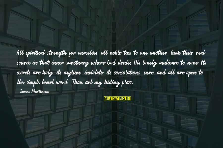 Inner Source Sayings By James Martineau: All spiritual strength for ourselves, all noble ties to one another, have their real source