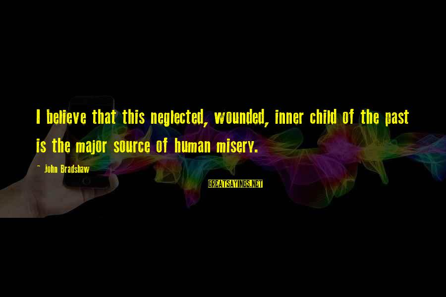 Inner Source Sayings By John Bradshaw: I believe that this neglected, wounded, inner child of the past is the major source
