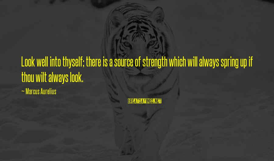 Inner Source Sayings By Marcus Aurelius: Look well into thyself; there is a source of strength which will always spring up
