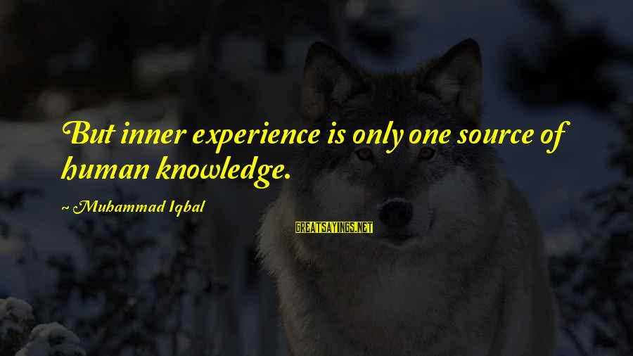 Inner Source Sayings By Muhammad Iqbal: But inner experience is only one source of human knowledge.