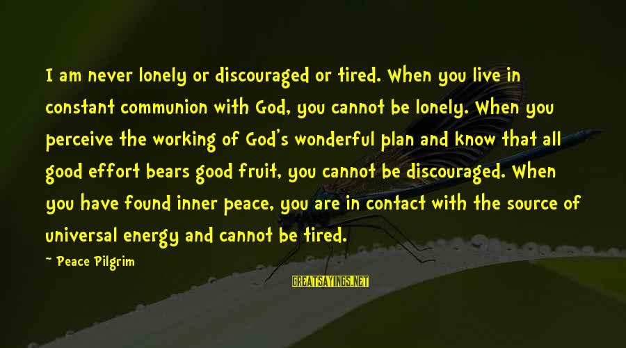 Inner Source Sayings By Peace Pilgrim: I am never lonely or discouraged or tired. When you live in constant communion with