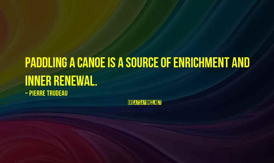 Inner Source Sayings By Pierre Trudeau: Paddling a canoe is a source of enrichment and inner renewal.