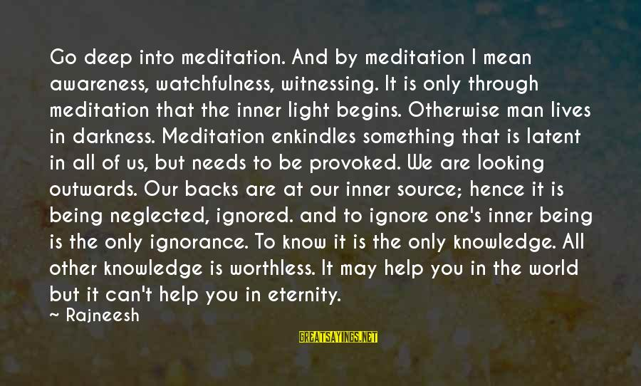 Inner Source Sayings By Rajneesh: Go deep into meditation. And by meditation I mean awareness, watchfulness, witnessing. It is only
