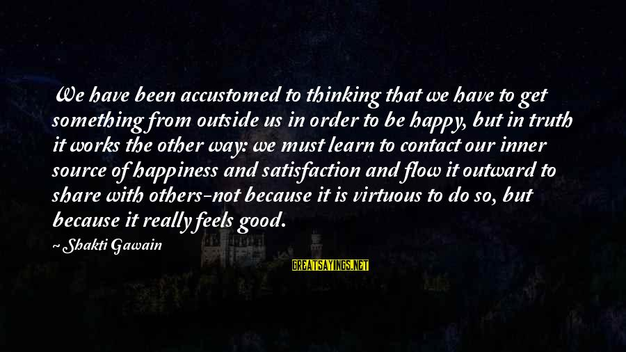 Inner Source Sayings By Shakti Gawain: We have been accustomed to thinking that we have to get something from outside us