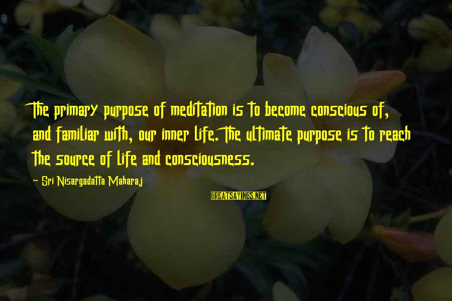 Inner Source Sayings By Sri Nisargadatta Maharaj: The primary purpose of meditation is to become conscious of, and familiar with, our inner