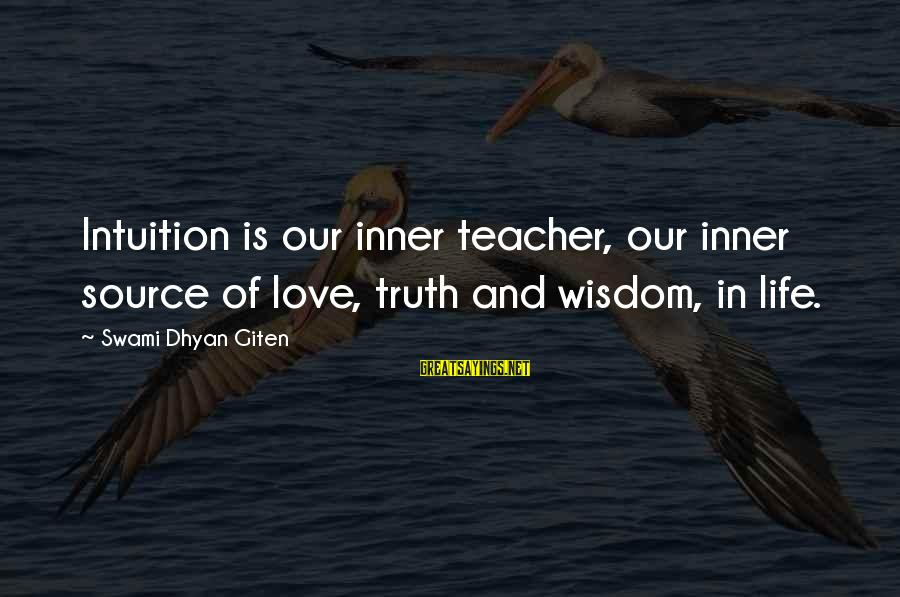 Inner Source Sayings By Swami Dhyan Giten: Intuition is our inner teacher, our inner source of love, truth and wisdom, in life.