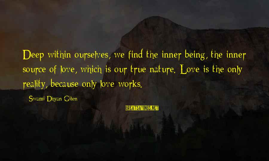 Inner Source Sayings By Swami Dhyan Giten: Deep within ourselves, we find the inner being, the inner source of love, which is