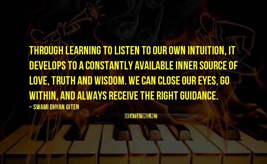 Inner Source Sayings By Swami Dhyan Giten: Through learning to listen to our own intuition, it develops to a constantly available inner