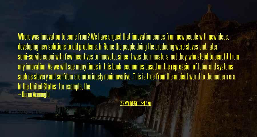 Innovation Incentives Sayings By Daron Acemoglu: Where was innovation to come from? We have argued that innovation comes from new people