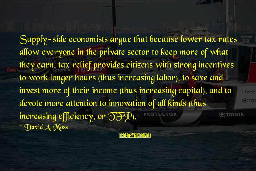 Innovation Incentives Sayings By David A. Moss: Supply-side economists argue that because lower tax rates allow everyone in the private sector to