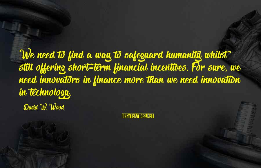 Innovation Incentives Sayings By David W. Wood: We need to find a way to safeguard humanity whilst still offering short-term financial incentives.