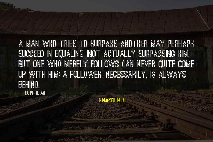 Inot Sayings By Quintilian: A man who tries to surpass another may perhaps succeed in equaling inot actually surpassing