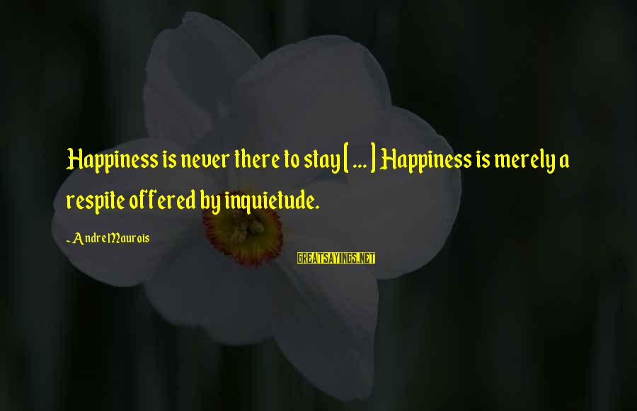 Inquietude Sayings By Andre Maurois: Happiness is never there to stay [ ... ] Happiness is merely a respite offered