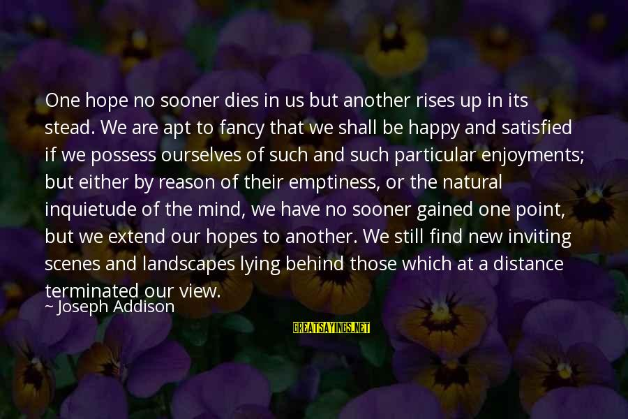 Inquietude Sayings By Joseph Addison: One hope no sooner dies in us but another rises up in its stead. We