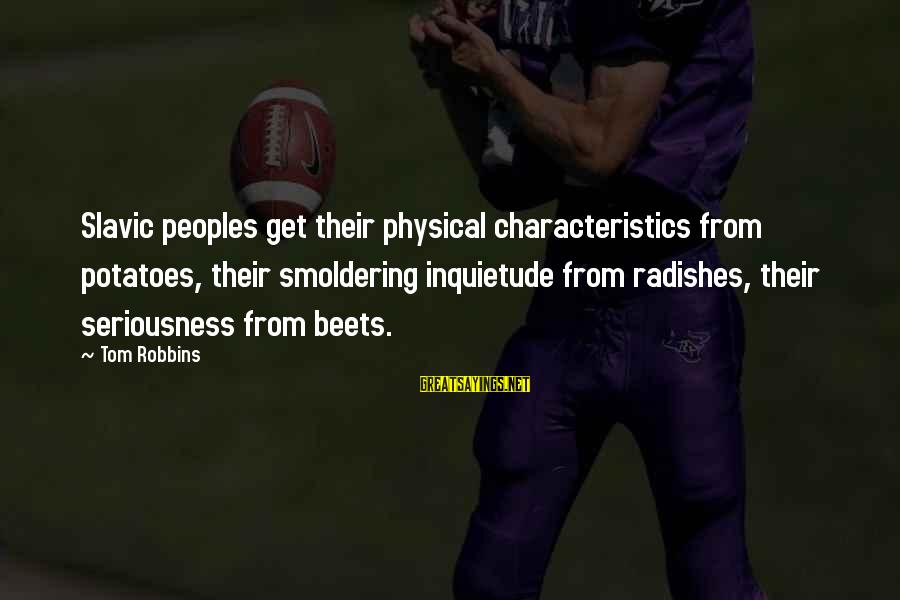 Inquietude Sayings By Tom Robbins: Slavic peoples get their physical characteristics from potatoes, their smoldering inquietude from radishes, their seriousness