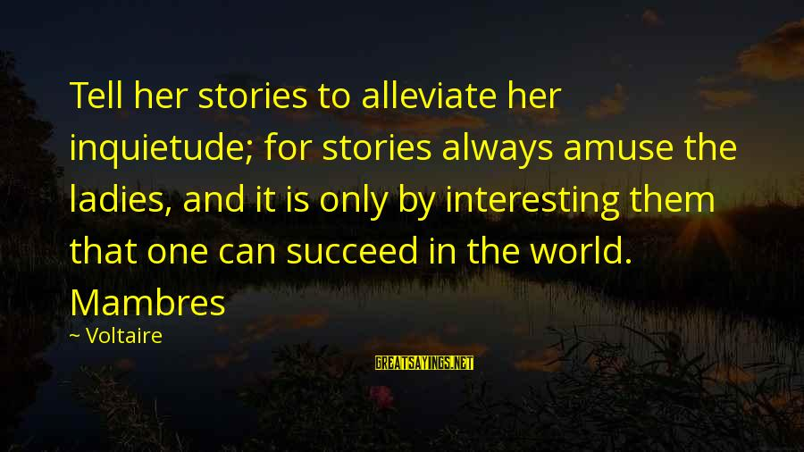 Inquietude Sayings By Voltaire: Tell her stories to alleviate her inquietude; for stories always amuse the ladies, and it