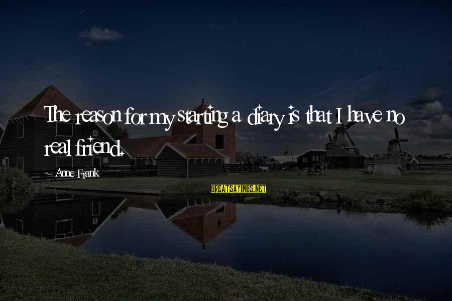Inspirational Diary Sayings By Anne Frank: The reason for my starting a diary is that I have no real friend.