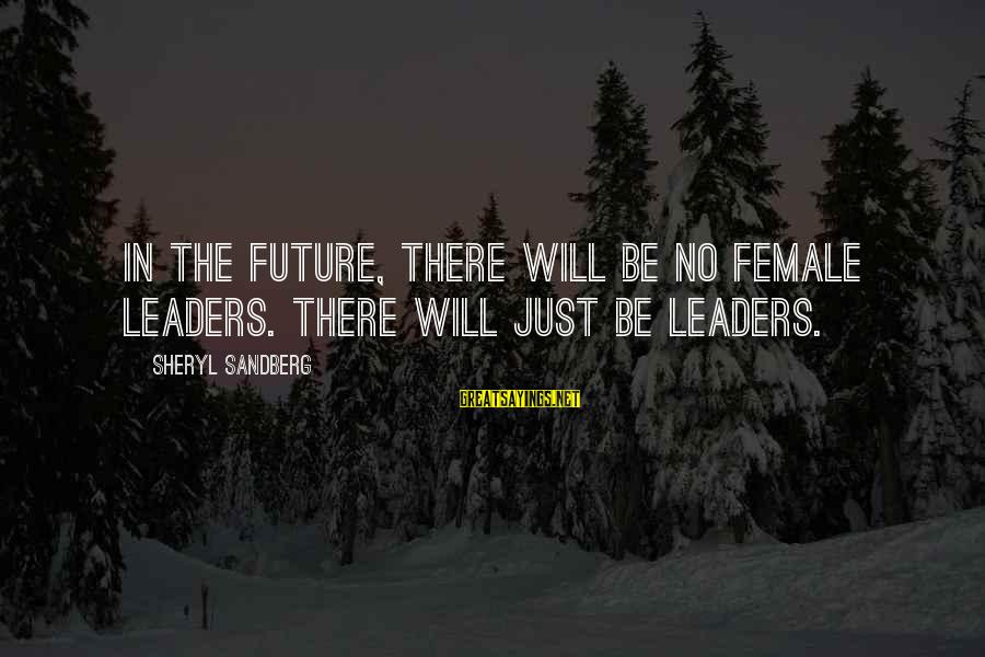 Inspirational Female Leaders Sayings By Sheryl Sandberg: In the future, there will be no female leaders. There will just be leaders.