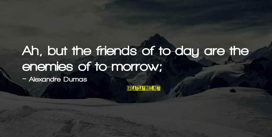 Inspirational Jesuit Sayings By Alexandre Dumas: Ah, but the friends of to-day are the enemies of to-morrow;
