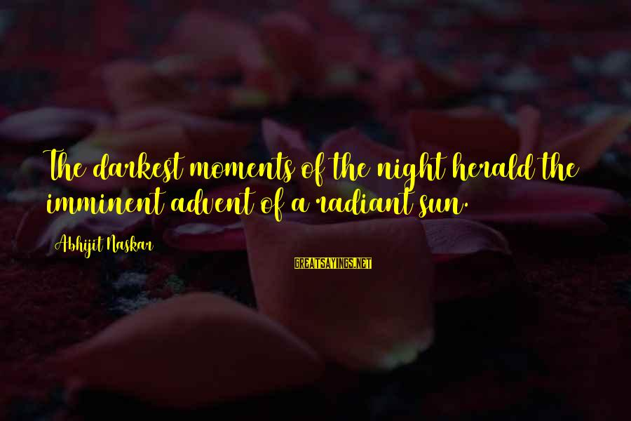 Inspirational Life Sayings By Abhijit Naskar: The darkest moments of the night herald the imminent advent of a radiant sun.