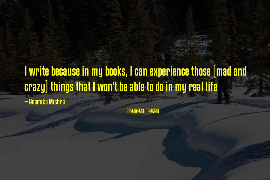 Inspirational Life Sayings By Anamika Mishra: I write because in my books, I can experience those (mad and crazy) things that