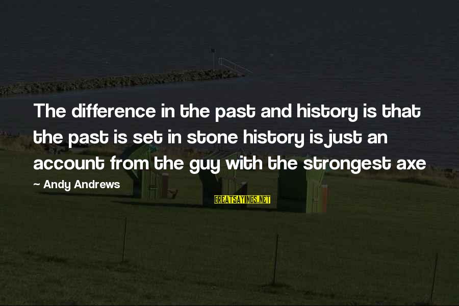 Inspirational Life Sayings By Andy Andrews: The difference in the past and history is that the past is set in stone