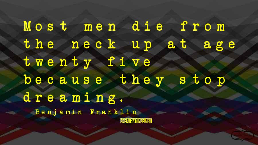 Inspirational Life Sayings By Benjamin Franklin: Most men die from the neck up at age twenty-five because they stop dreaming.
