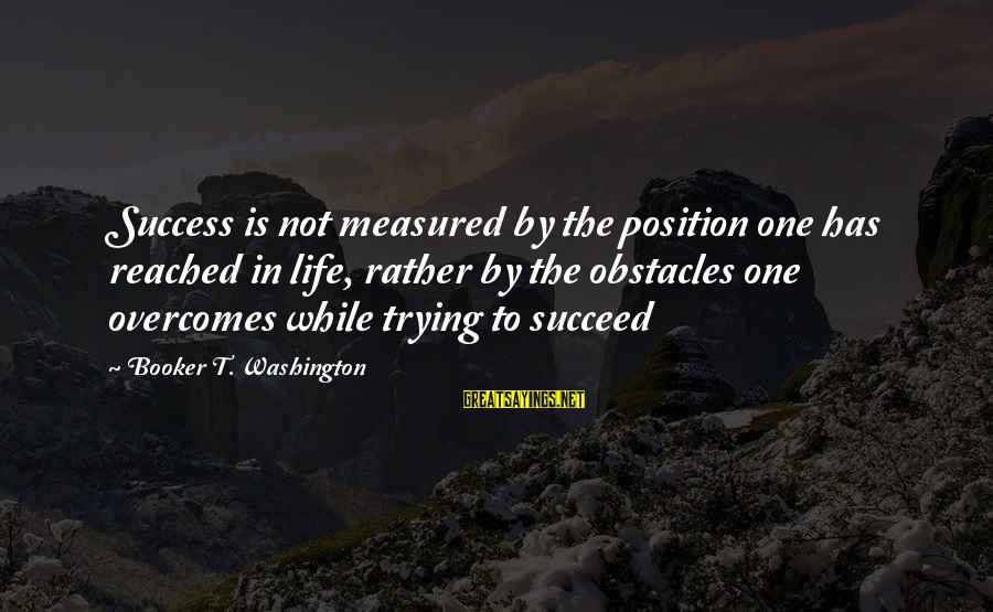 Inspirational Life Sayings By Booker T. Washington: Success is not measured by the position one has reached in life, rather by the