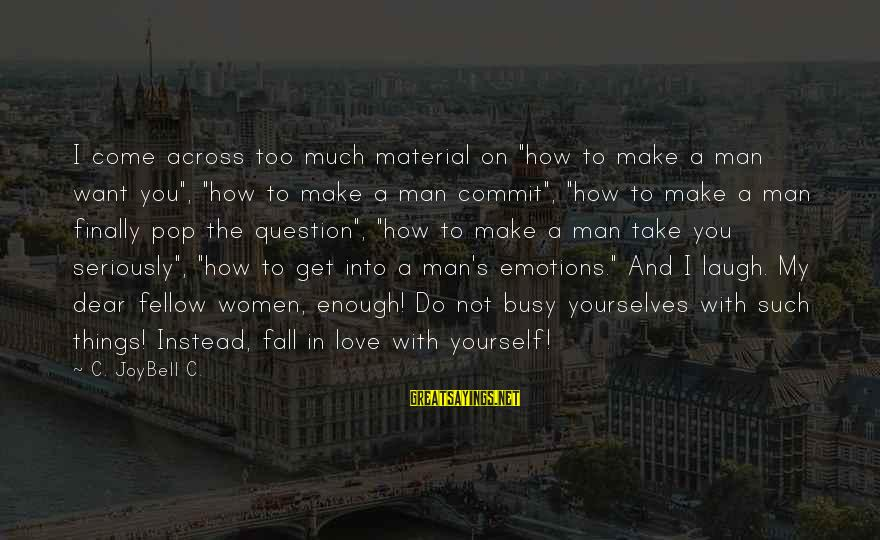 """Inspirational Life Sayings By C. JoyBell C.: I come across too much material on """"how to make a man want you"""", """"how"""