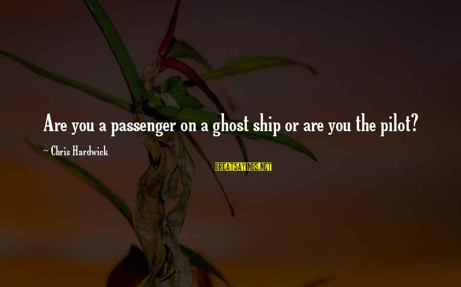 Inspirational Life Sayings By Chris Hardwick: Are you a passenger on a ghost ship or are you the pilot?