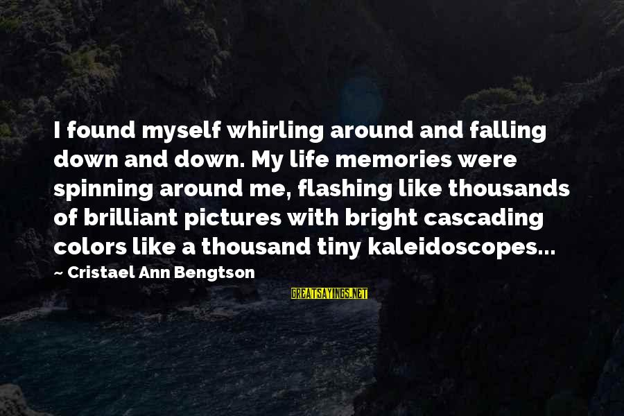 Inspirational Life Sayings By Cristael Ann Bengtson: I found myself whirling around and falling down and down. My life memories were spinning