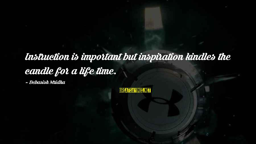 Inspirational Life Sayings By Debasish Mridha: Instruction is important but inspiration kindles the candle for a life time.