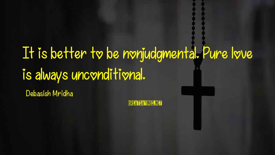 Inspirational Life Sayings By Debasish Mridha: It is better to be nonjudgmental. Pure love is always unconditional.