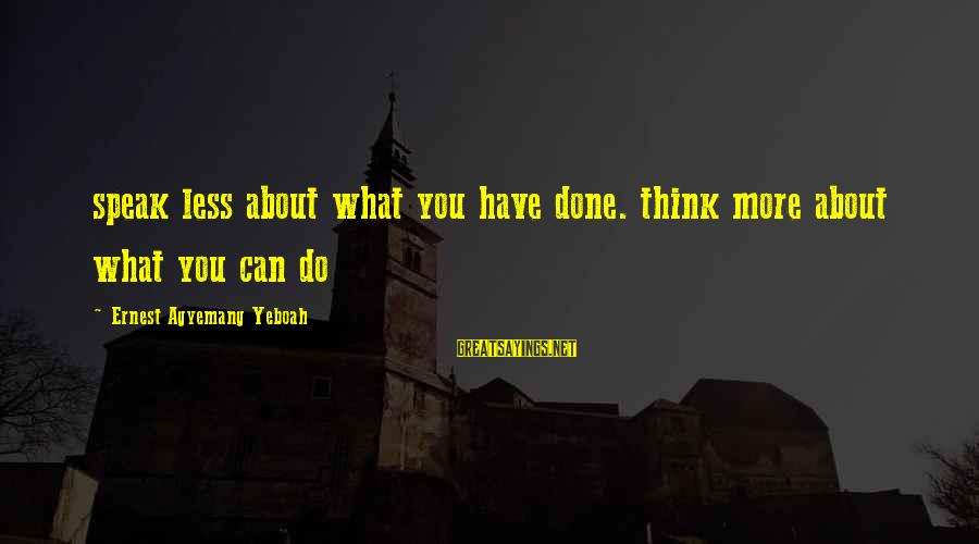 Inspirational Life Sayings By Ernest Agyemang Yeboah: speak less about what you have done. think more about what you can do